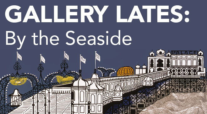 Gallery Lates: By The Seaside
